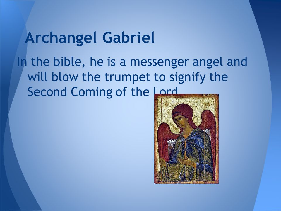 Archangel Gabriel In the bible, he is a messenger angel and will blow the trumpet to signify the Second Coming of the Lord.
