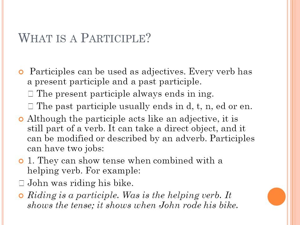 What is a Participle Participles can be used as adjectives. Every verb has a present participle and a past participle.