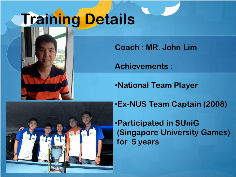 Training Details Coach : MR. John Lim Achievements :
