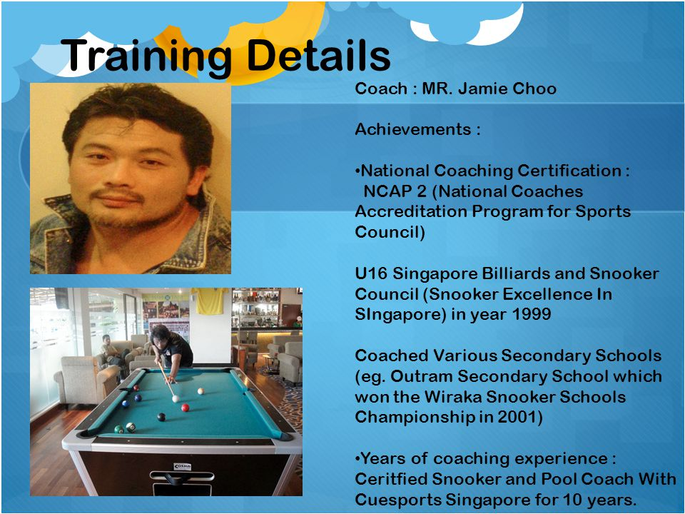 Training Details Coach : MR. Jamie Choo Achievements :