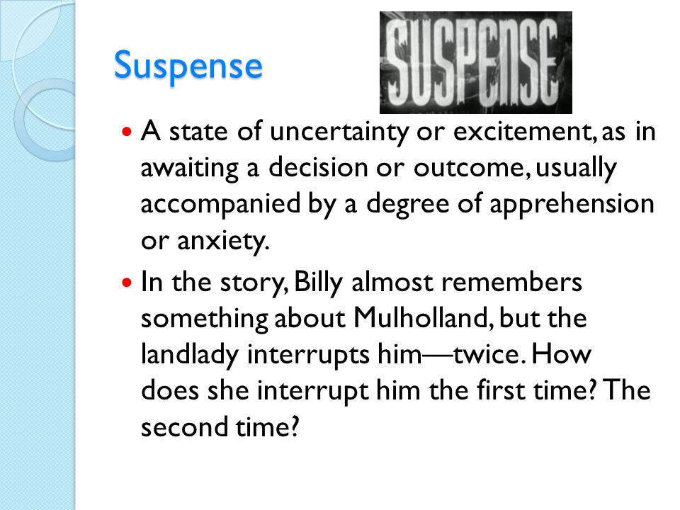 Suspense A state of uncertainty or excitement, as in awaiting a decision or outcome, usually accompanied by a degree of apprehension or anxiety.