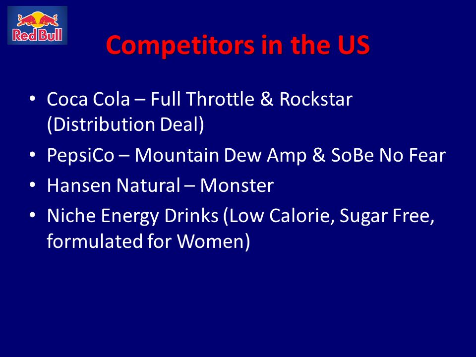 Competitors in the US Coca Cola – Full Throttle & Rockstar (Distribution Deal) PepsiCo – Mountain Dew Amp & SoBe No Fear.