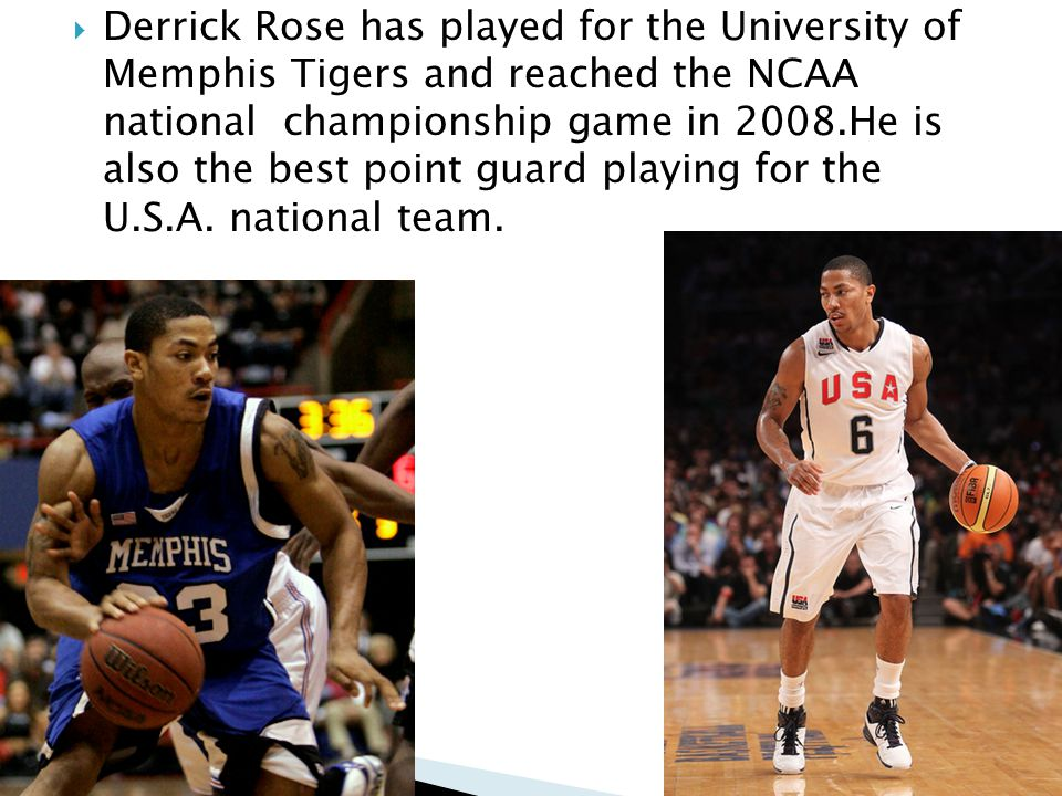 Derrick Rose has played for the University of Memphis Tigers and reached the NCAA national championship game in 2008.He is also the best point guard playing for the U.S.A.