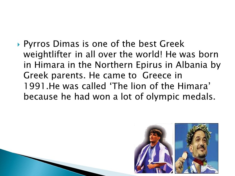 Pyrros Dimas is one of the best Greek weightlifter in all over the world.