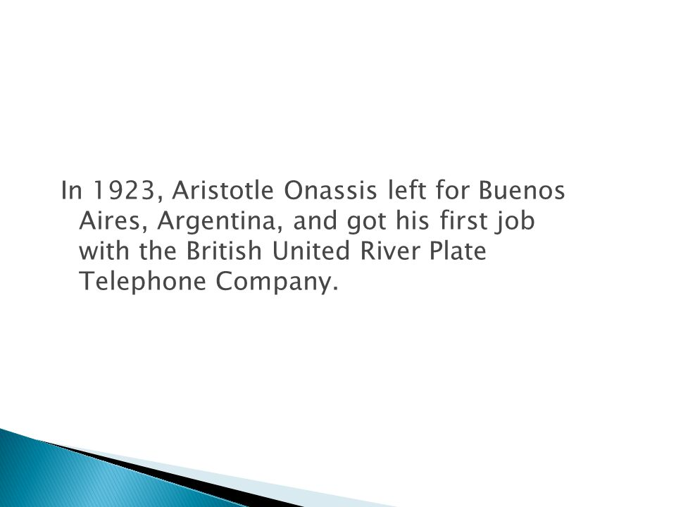 In 1923, Aristotle Onassis left for Buenos Aires, Argentina, and got his first job with the British United River Plate Telephone Company.