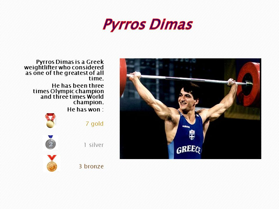 Pyrros Dimas Pyrros Dimas is a Greek weightlifter who considered as one of the greatest of all time.