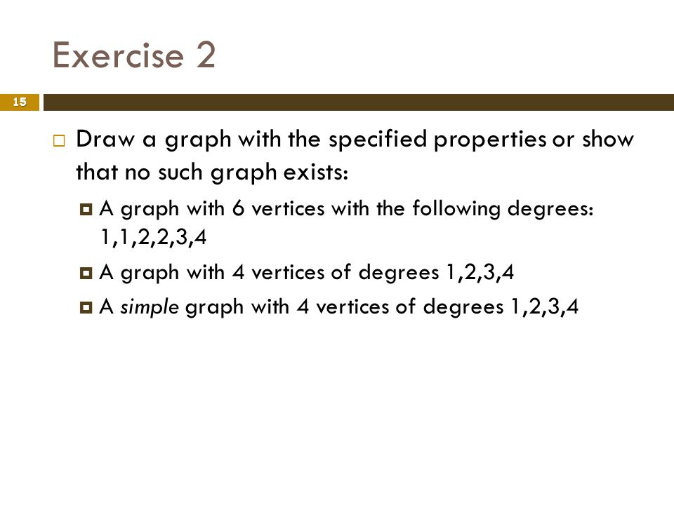 Exercise 2 Draw a graph with the specified properties or show that no such graph exists:
