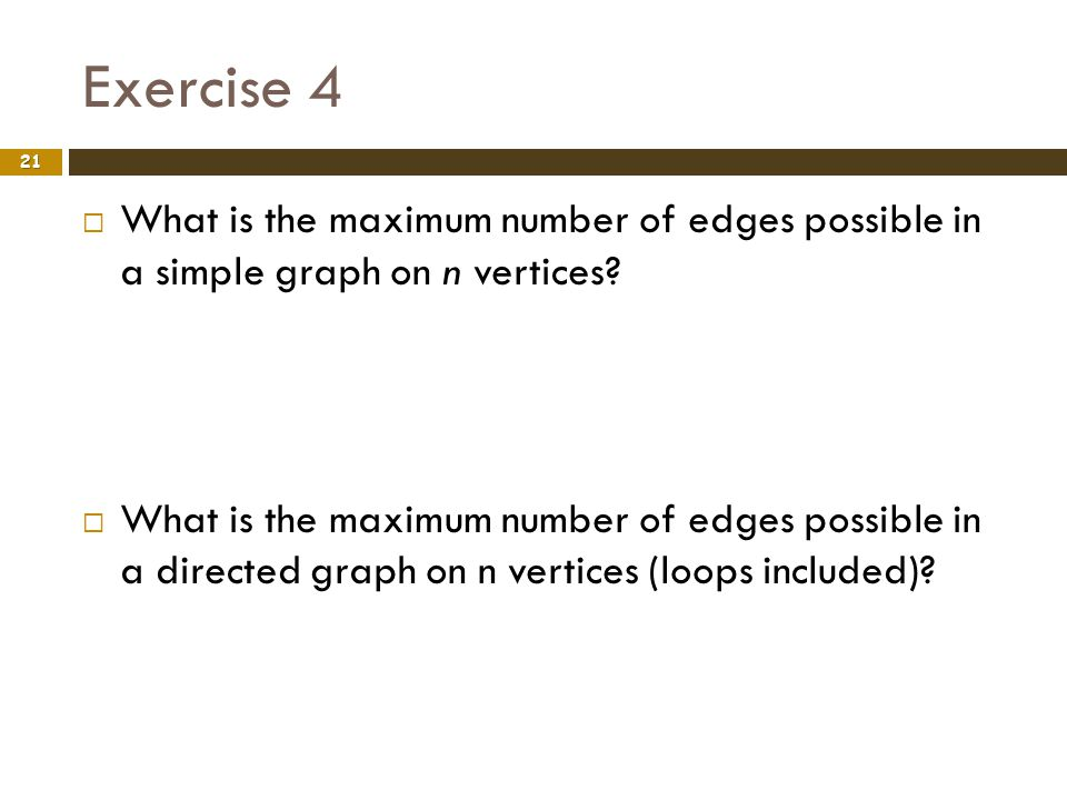 Exercise 4 What is the maximum number of edges possible in a simple graph on n vertices