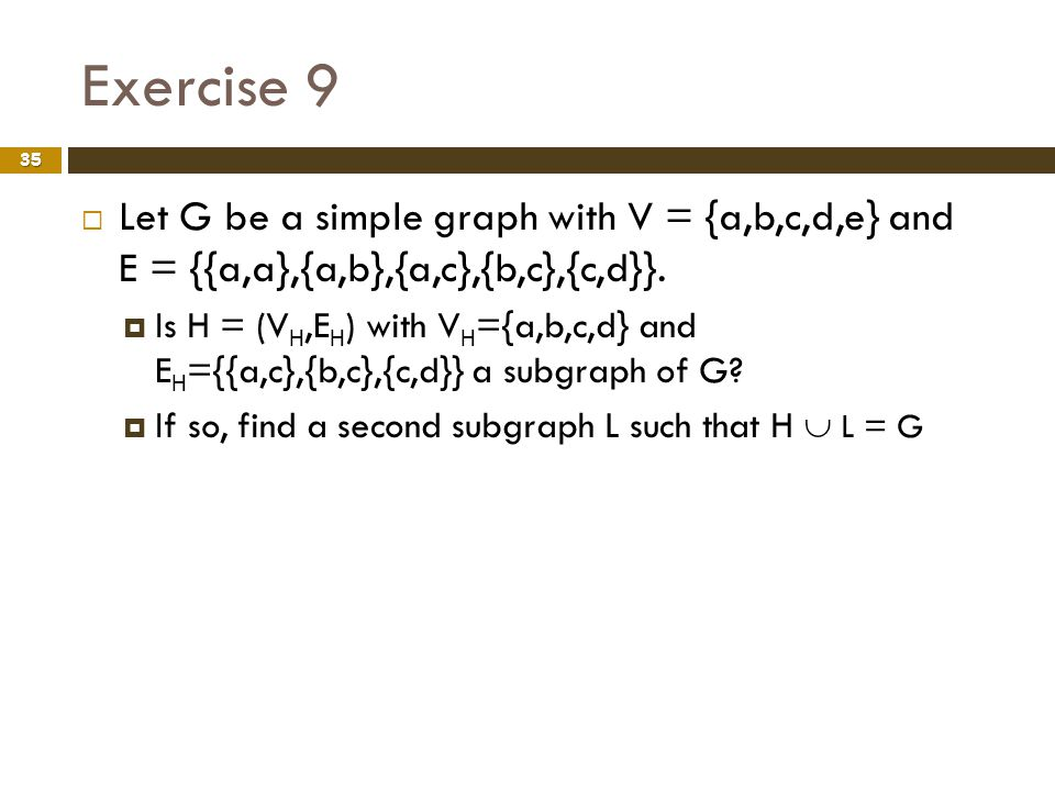 Exercise 9 Let G be a simple graph with V = {a,b,c,d,e} and E = {{a,a},{a,b},{a,c},{b,c},{c,d}}.