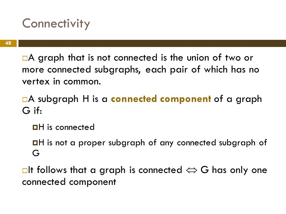 Connectivity A graph that is not connected is the union of two or more connected subgraphs, each pair of which has no vertex in common.