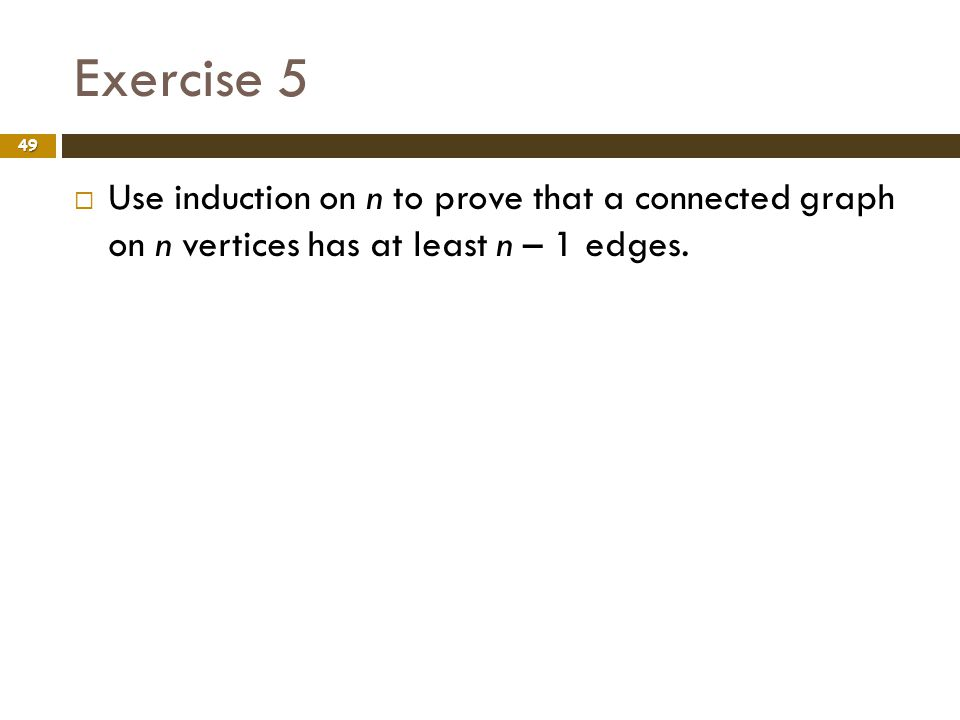Exercise 5 Use induction on n to prove that a connected graph on n vertices has at least n – 1 edges.