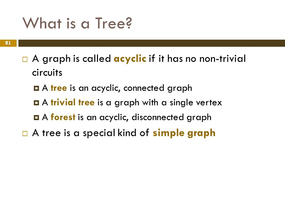 What is a Tree A graph is called acyclic if it has no non-trivial circuits. A tree is an acyclic, connected graph.