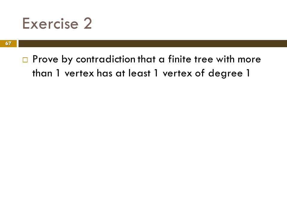 Exercise 2 Prove by contradiction that a finite tree with more than 1 vertex has at least 1 vertex of degree 1.