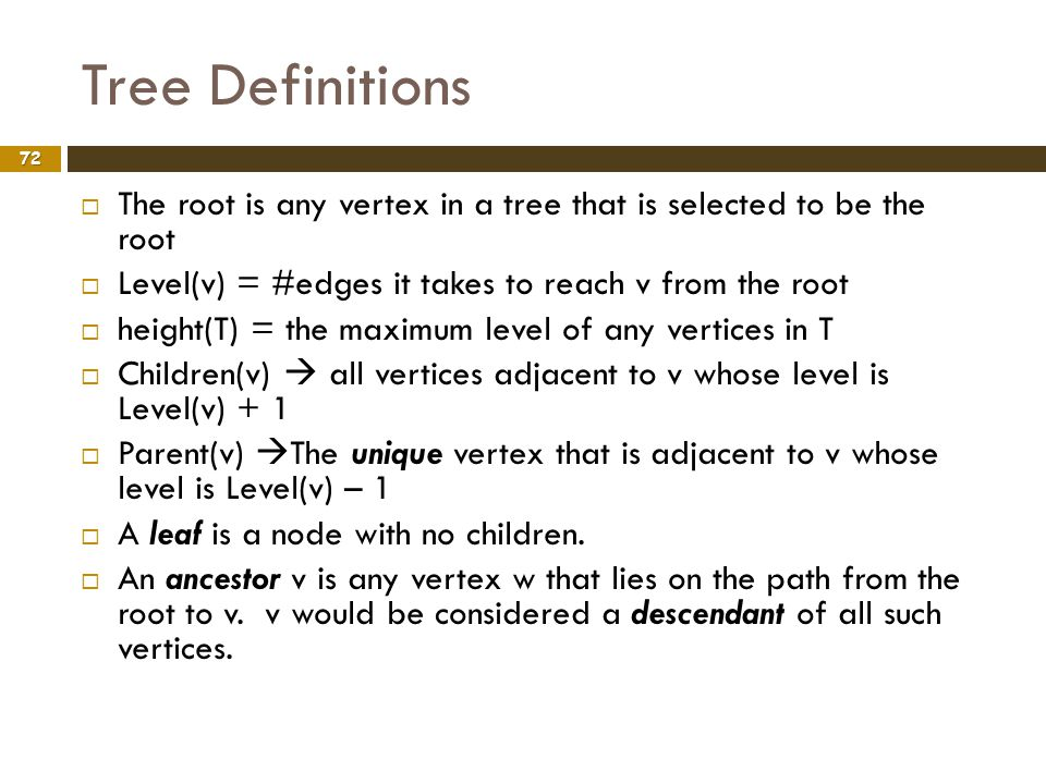 Tree Definitions The root is any vertex in a tree that is selected to be the root. Level(v) = #edges it takes to reach v from the root.