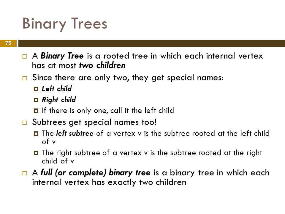 Binary Trees A Binary Tree is a rooted tree in which each internal vertex has at most two children.