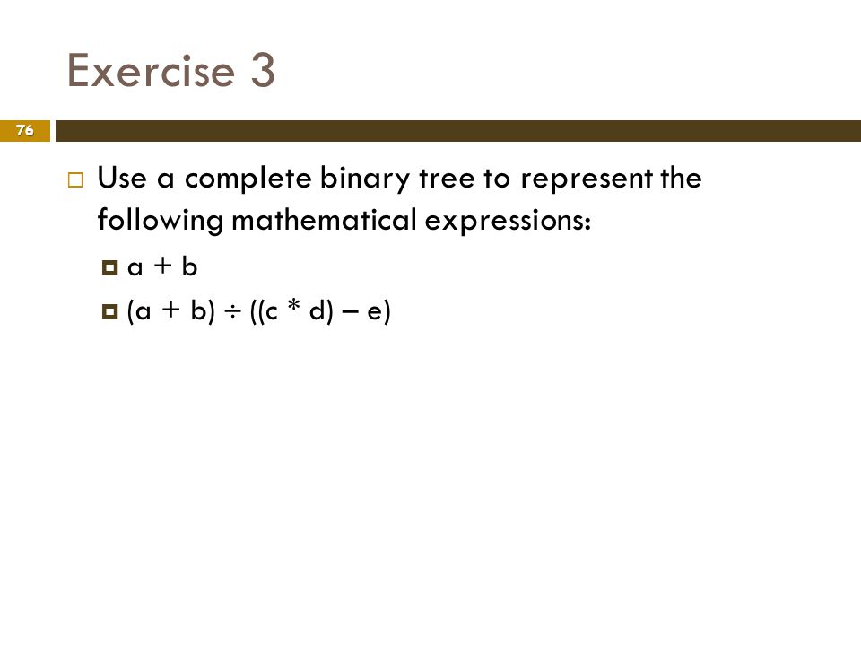 Exercise 3 Use a complete binary tree to represent the following mathematical expressions: a + b.