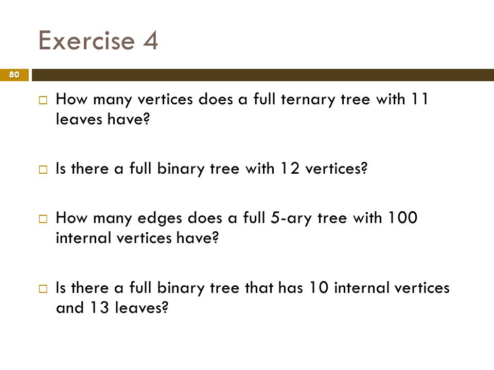 Exercise 4 How many vertices does a full ternary tree with 11 leaves have Is there a full binary tree with 12 vertices