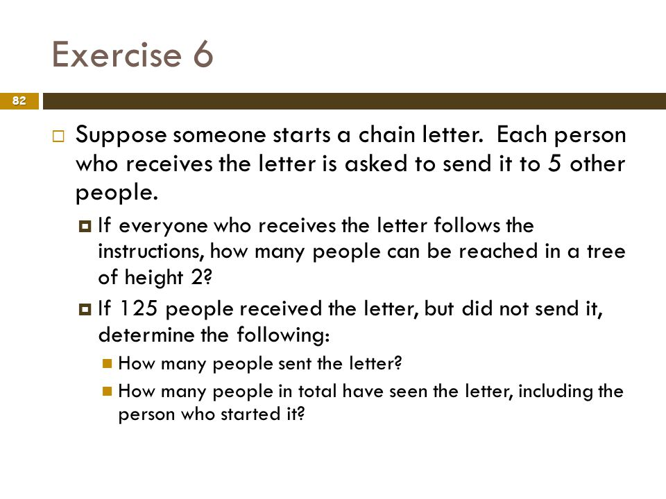 Exercise 6 Suppose someone starts a chain letter. Each person who receives the letter is asked to send it to 5 other people.