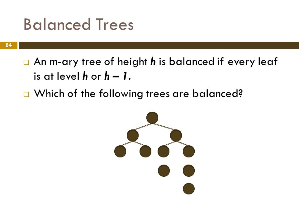 Balanced Trees An m-ary tree of height h is balanced if every leaf is at level h or h – 1.