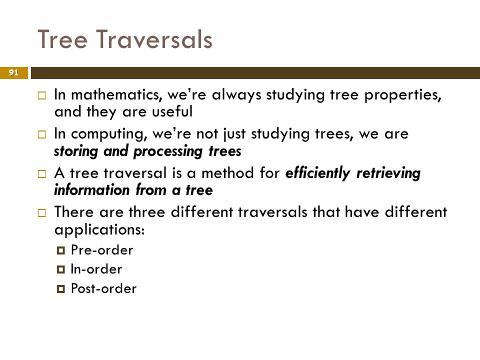 Tree Traversals In mathematics, we're always studying tree properties, and they are useful.