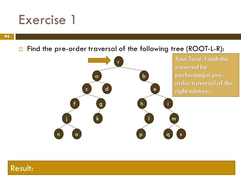Exercise 1 Find the pre-order traversal of the following tree (ROOT-L-R):