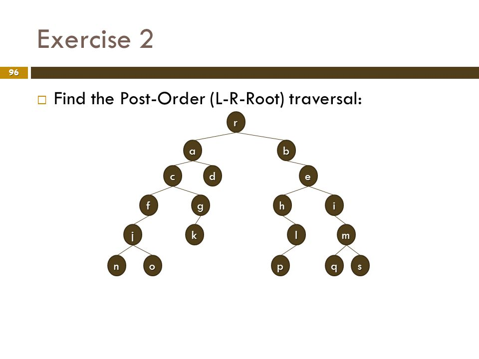 Exercise 2 Find the Post-Order (L-R-Root) traversal: r a b c d e f g h