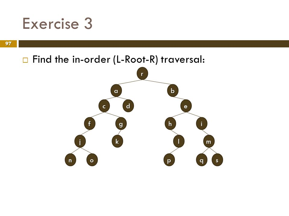 Exercise 3 Find the in-order (L-Root-R) traversal: r a b c d e f g h i