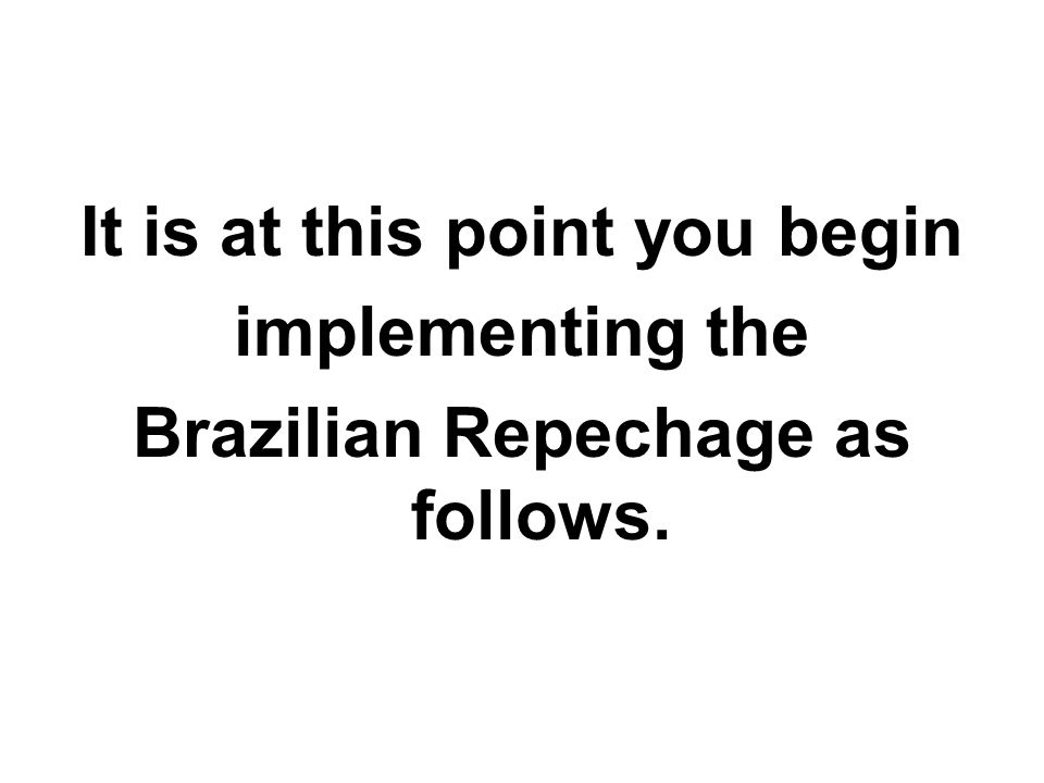 It is at this point you begin Brazilian Repechage as follows.
