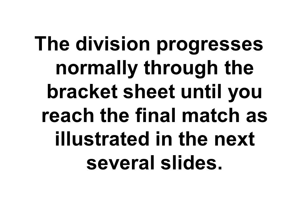 The division progresses normally through the bracket sheet until you reach the final match as illustrated in the next several slides.