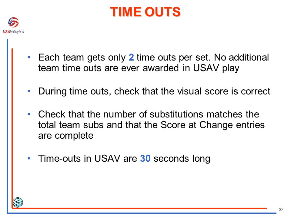 TIME OUTS Each team gets only 2 time outs per set. No additional team time outs are ever awarded in USAV play.