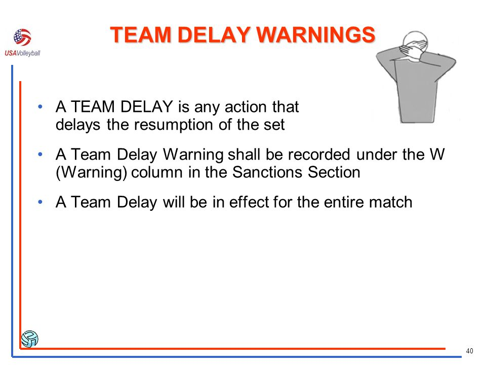 TEAM DELAY WARNINGS A TEAM DELAY is any action that delays the resumption of the set.