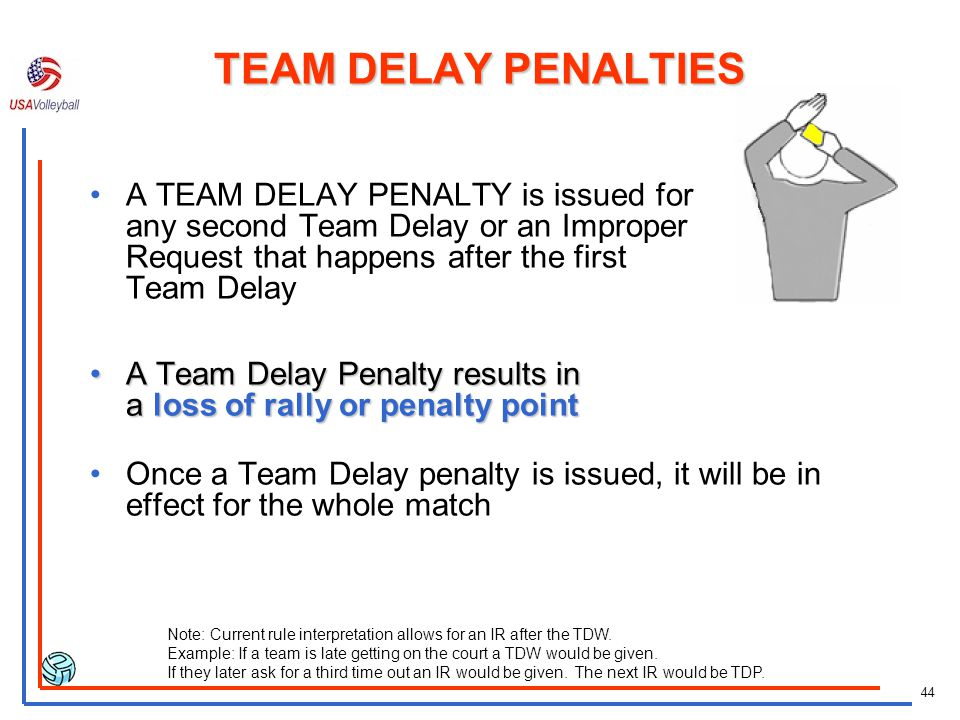 TEAM DELAY PENALTIES A TEAM DELAY PENALTY is issued for any second Team Delay or an Improper Request that happens after the first Team Delay.