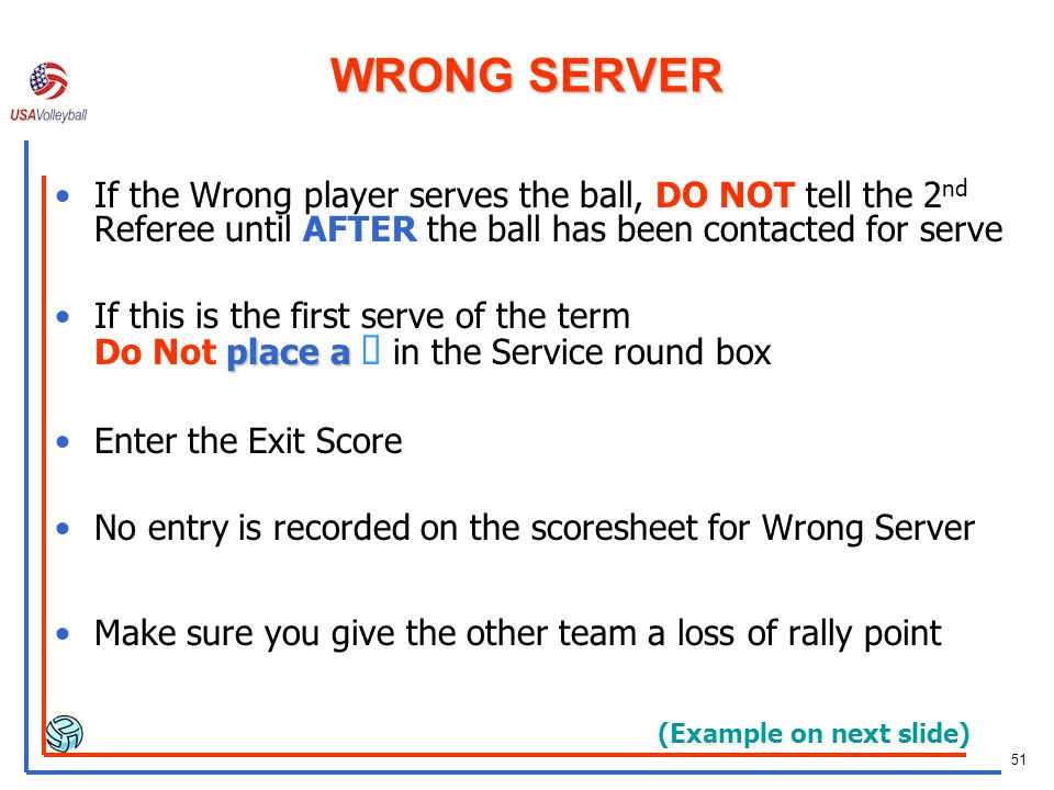 WRONG SERVER If the Wrong player serves the ball, DO NOT tell the 2nd Referee until AFTER the ball has been contacted for serve.