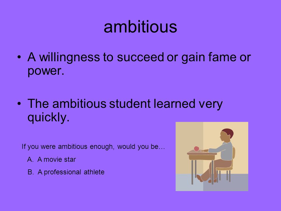 ambitious A willingness to succeed or gain fame or power.