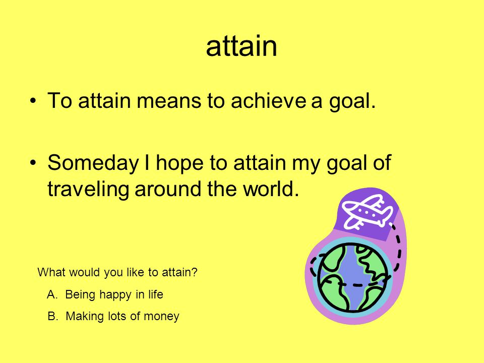 attain To attain means to achieve a goal.