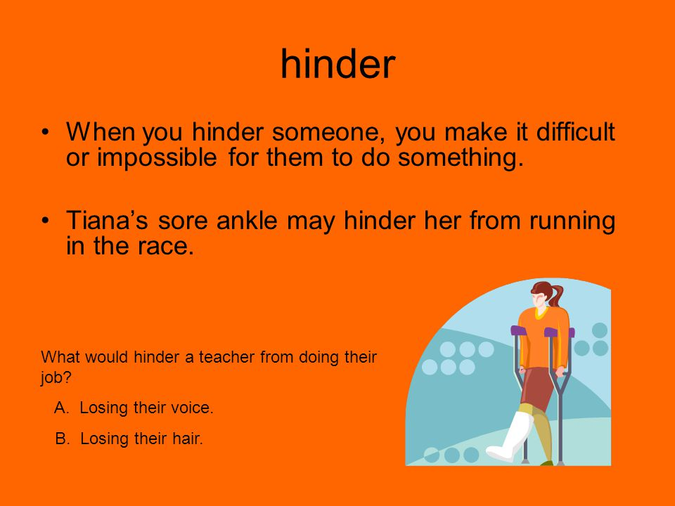 hinder When you hinder someone, you make it difficult or impossible for them to do something.