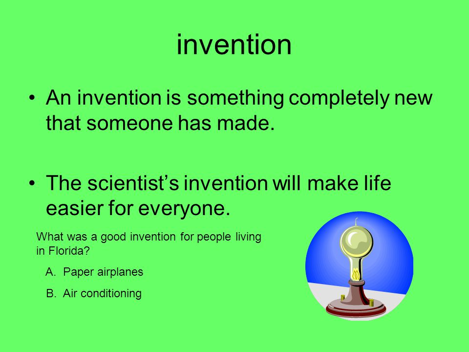 invention An invention is something completely new that someone has made. The scientist's invention will make life easier for everyone.