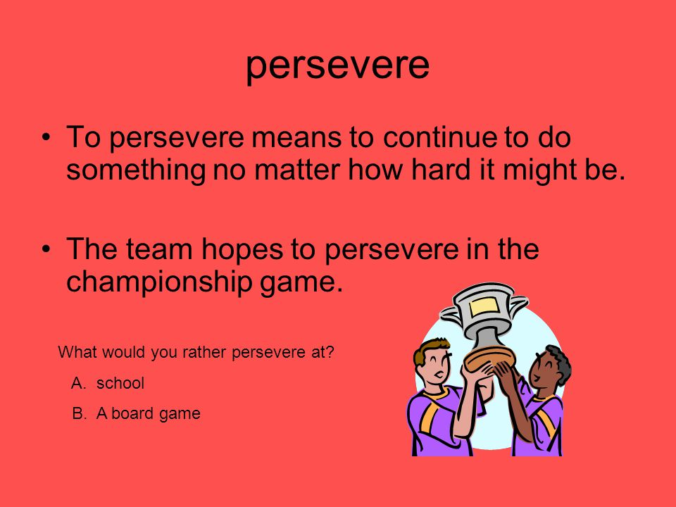 persevere To persevere means to continue to do something no matter how hard it might be. The team hopes to persevere in the championship game.