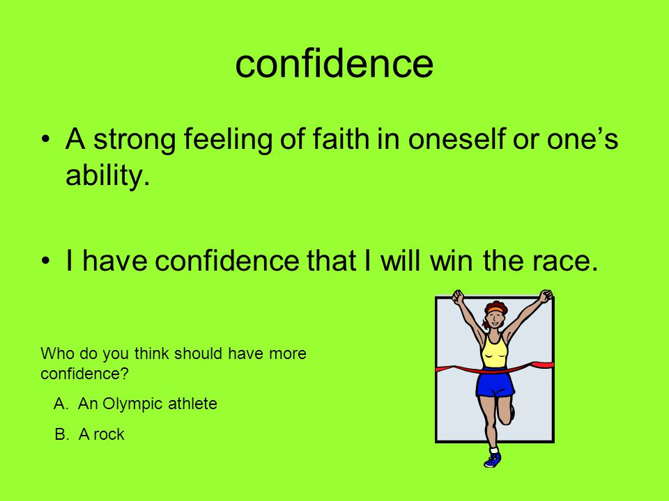 confidence A strong feeling of faith in oneself or one's ability.