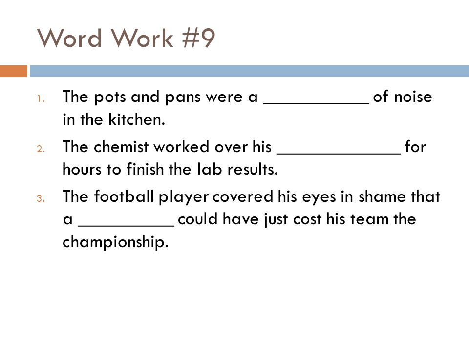 Word Work #9 The pots and pans were a ___________ of noise in the kitchen.