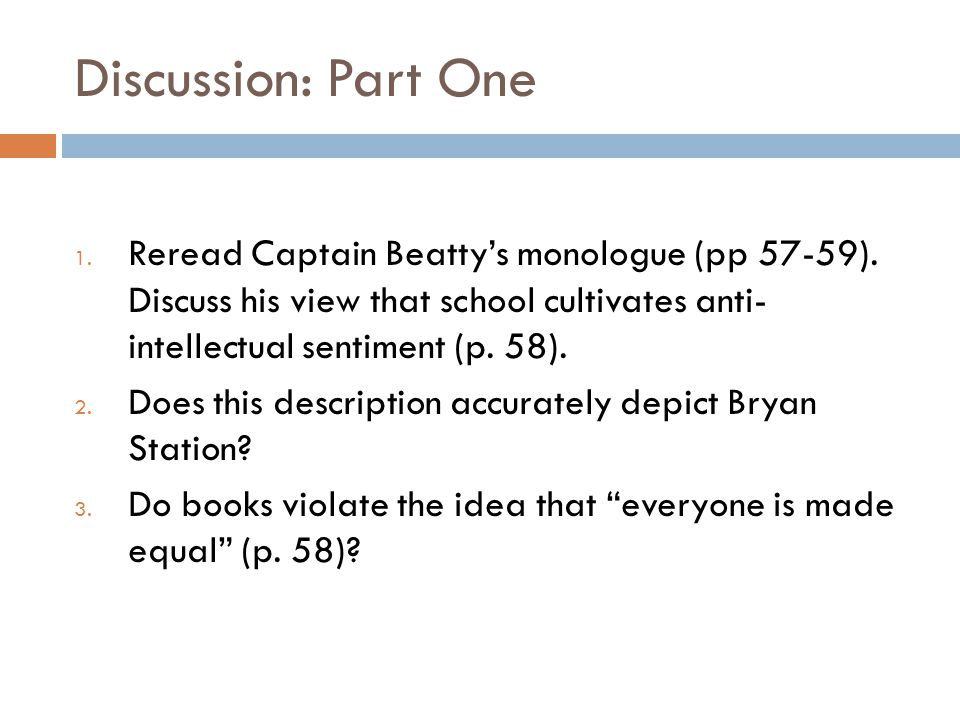 Discussion: Part One Reread Captain Beatty's monologue (pp 57-59). Discuss his view that school cultivates anti- intellectual sentiment (p. 58).