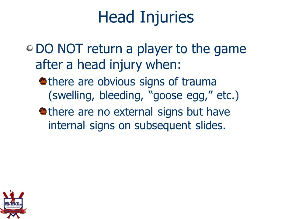 Head Injuries DO NOT return a player to the game after a head injury when: there are obvious signs of trauma (swelling, bleeding, goose egg, etc.)