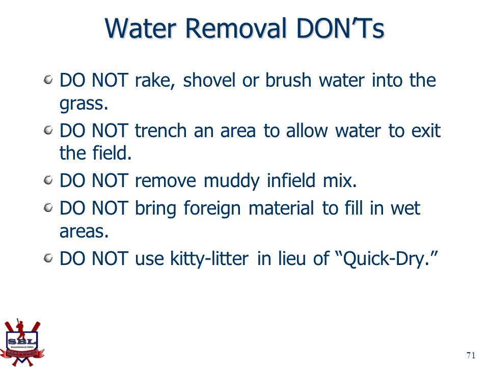 Water Removal DON'Ts DO NOT rake, shovel or brush water into the grass. DO NOT trench an area to allow water to exit the field.