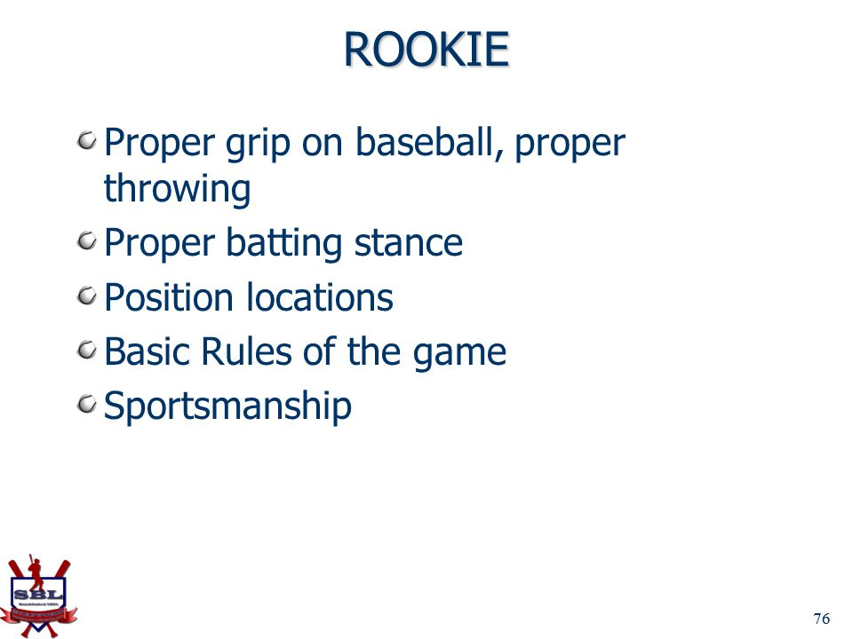 ROOKIE Proper grip on baseball, proper throwing Proper batting stance