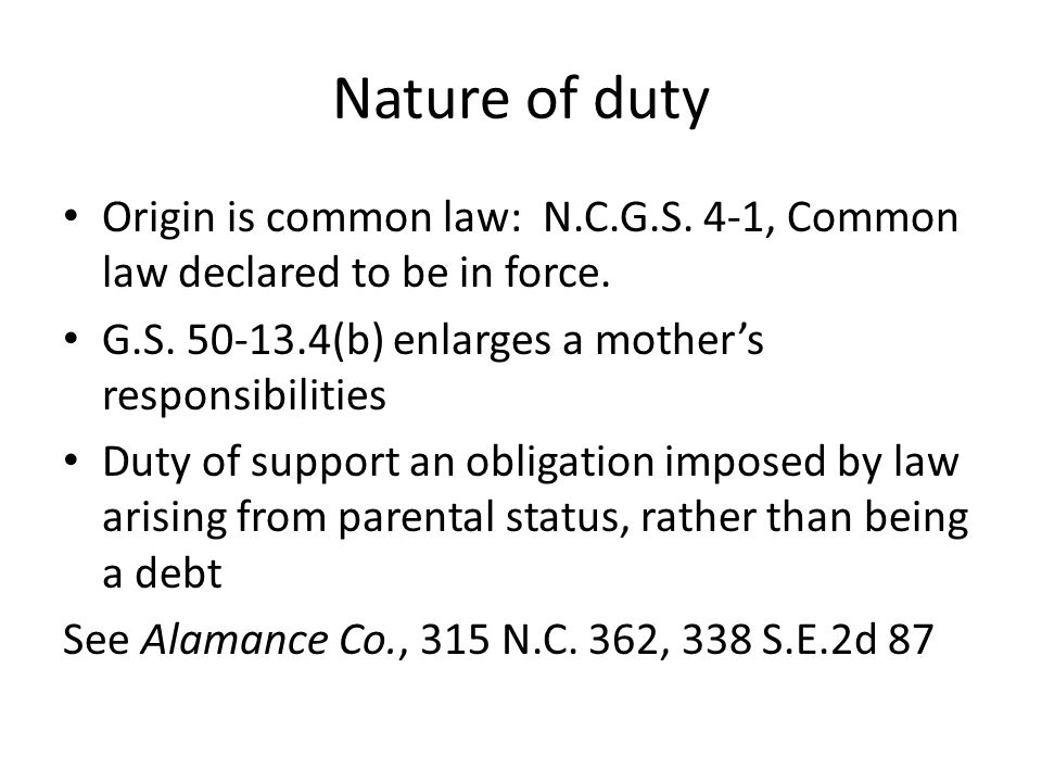 Nature of duty Origin is common law: N.C.G.S. 4-1, Common law declared to be in force. G.S. 50-13.4(b) enlarges a mother's responsibilities.