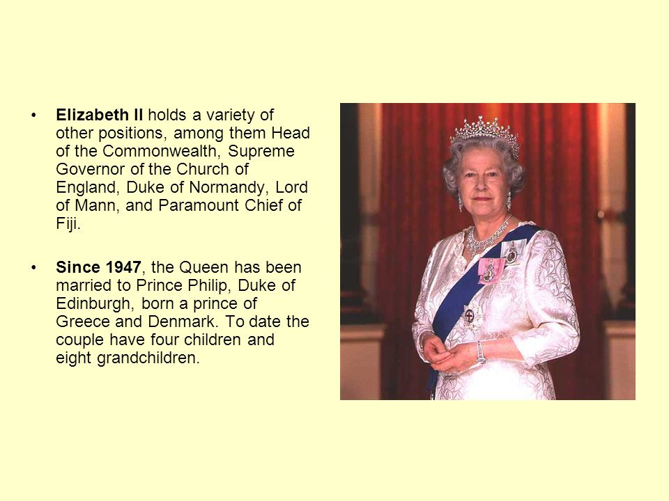 Elizabeth II holds a variety of other positions, among them Head of the Commonwealth, Supreme Governor of the Church of England, Duke of Normandy, Lord of Mann, and Paramount Chief of Fiji.