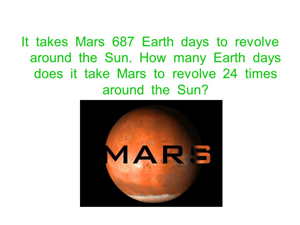 It takes Mars 687 Earth days to revolve around the Sun