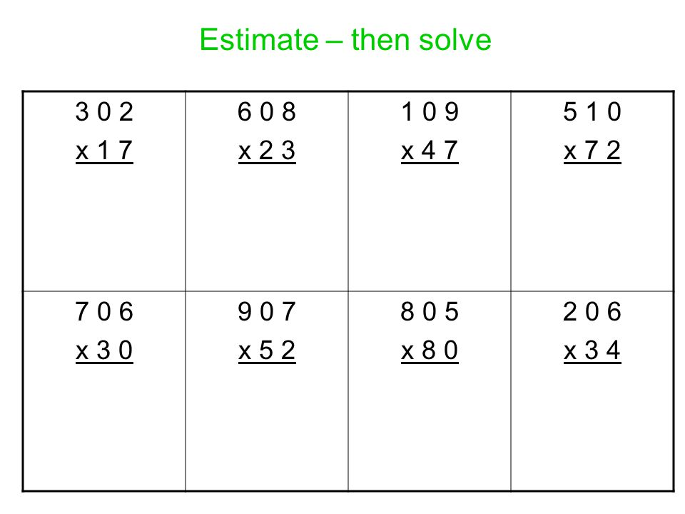 Estimate – then solve 3 0 2 x 1 7 6 0 8 x 2 3 1 0 9 x 4 7 5 1 0 x 7 2