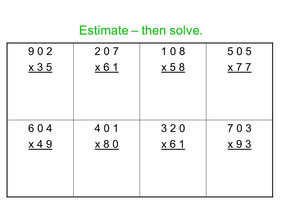 Estimate – then solve. 9 0 2 x 3 5 2 0 7 x 6 1 1 0 8 x 5 8 5 0 5 x 7 7