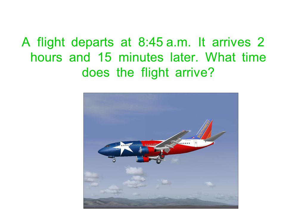 A flight departs at 8:45 a. m. It arrives 2 hours and 15 minutes later